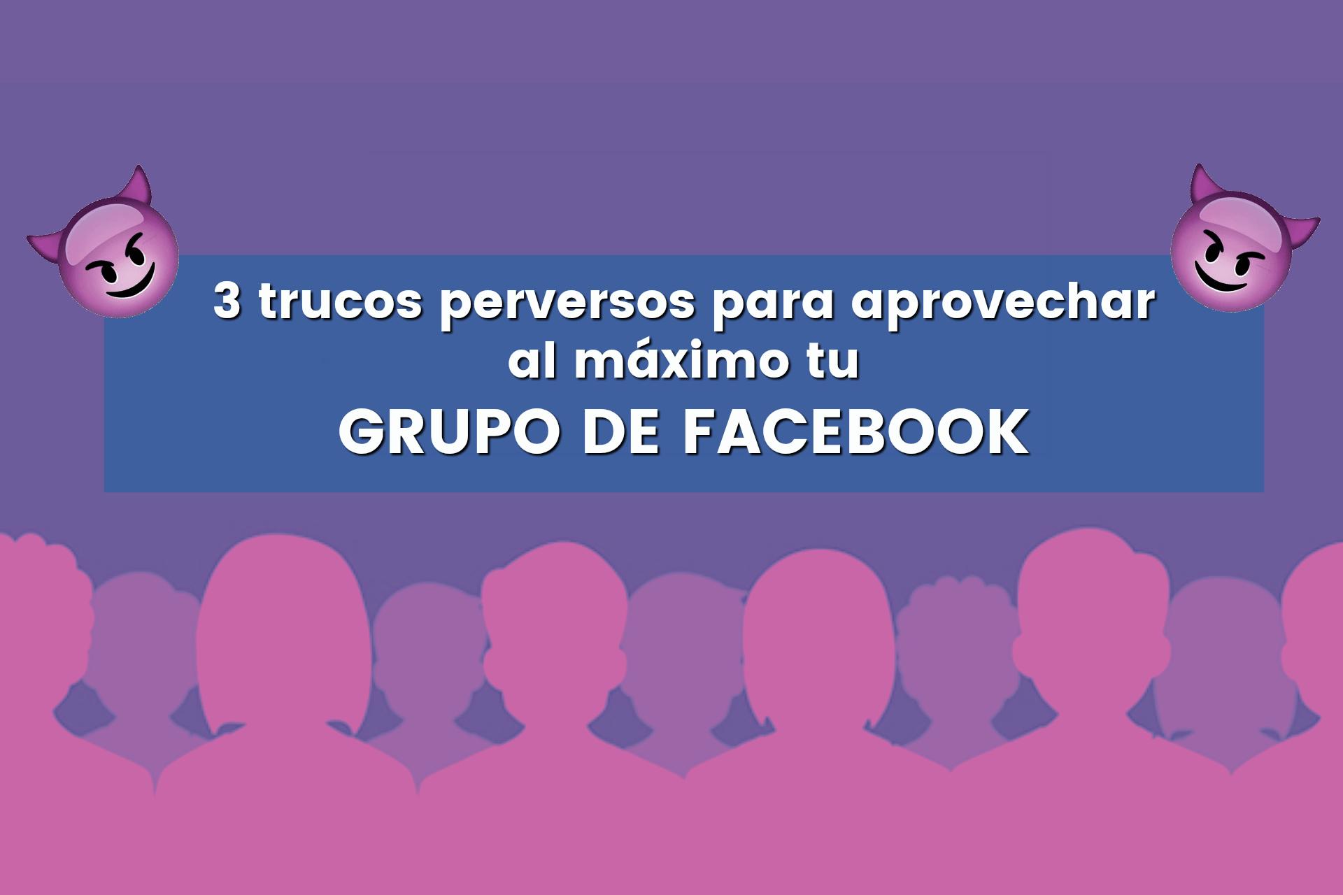 3 trucos perversos para aprovechar al máximo tu grupo de Facebook