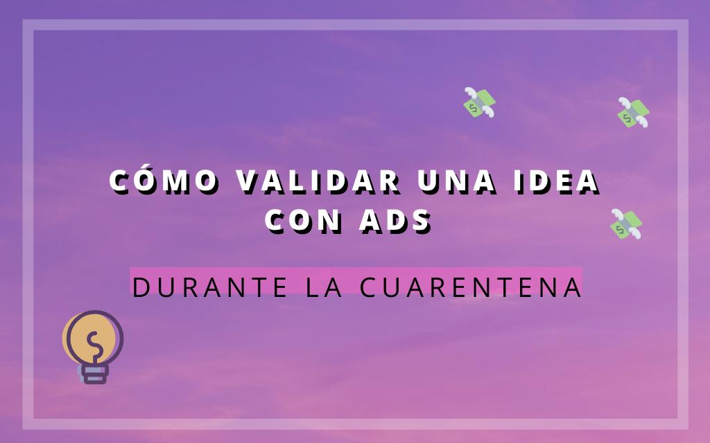 Cómo validar una idea con ADS durante la cuarentena
